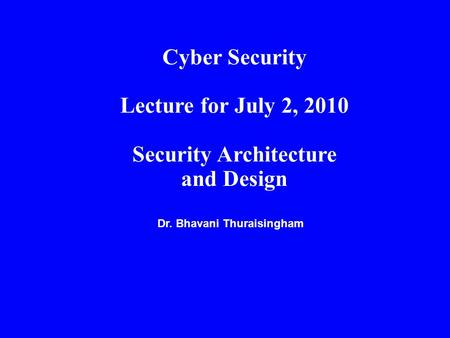 Dr. Bhavani Thuraisingham Cyber Security Lecture for July 2, 2010 Security Architecture and Design.