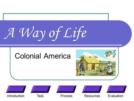 A Way of Life Colonial America TaskResourcesIntroductionEvaluationProcess.