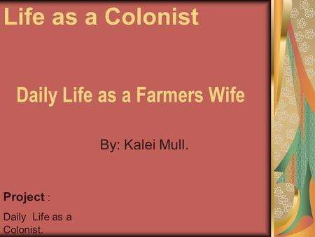Daily Life as a Farmers Wife By: Kalei Mull. Project : Daily Life as a Colonist. Life as a Colonist.