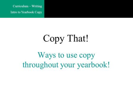 Curriculum ~ Writing Intro to Yearbook Copy Ways to use copy throughout your yearbook! Copy That!