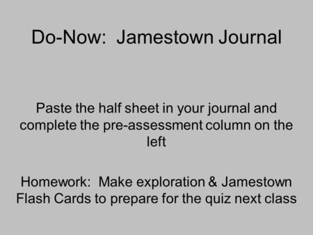 Do-Now: Jamestown Journal Paste the half sheet in your journal and complete the pre-assessment column on the left Homework: Make exploration & Jamestown.