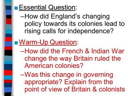 ■Essential Question ■Essential Question: –How did England's changing policy towards its colonies lead to rising calls for independence? ■Warm-Up Question.
