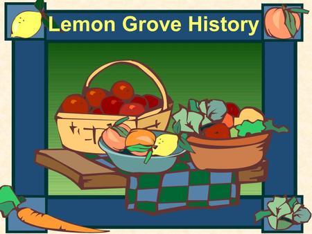 Lemon Grove History. The Early Years A long time ago, the area that is Lemon Grove had no homes, roads, schools, churches, or businesses. Native Americans.