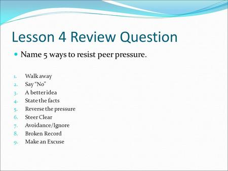 "Lesson 4 Review Question Name 5 ways to resist peer pressure. 1. Walk away 2. Say ""No"" 3. A better idea 4. State the facts 5. Reverse the pressure 6. Steer."