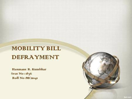 MOBILITY BILL DEFRAYMENT Hanmant R. Kumbhar Seat No : 1836 Roll No :MC11041.