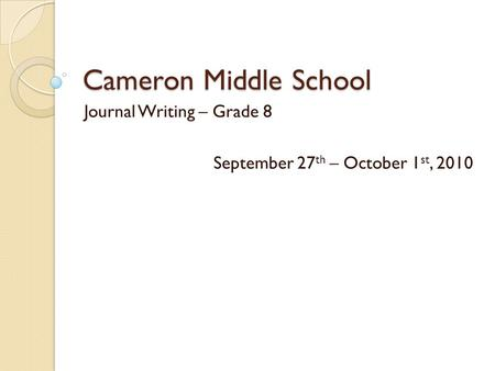 Cameron Middle School Journal Writing – Grade 8 September 27 th – October 1 st, 2010.