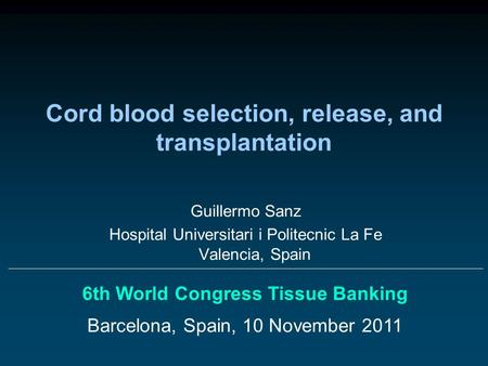 Cord blood selection, release, and transplantation 6th World Congress Tissue Banking Barcelona, Spain, 10 November 2011 Guillermo Sanz Hospital Universitari.