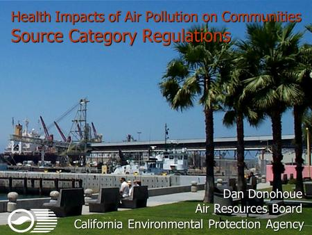 Health Impacts of Air Pollution on Communities Source Category Regulations Dan Donohoue Air Resources Board California Environmental Protection Agency.