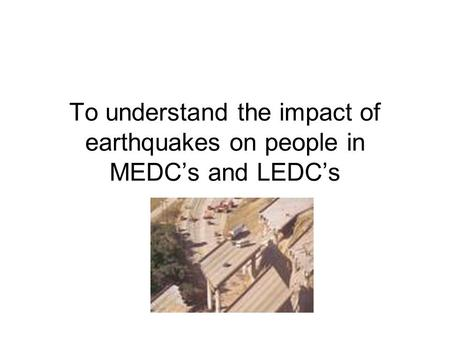 To understand the impact of earthquakes on people in MEDC's and LEDC's.