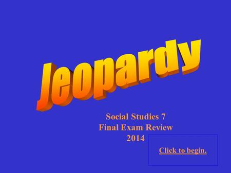 Click to begin. Social Studies 7 Final Exam Review 2014.