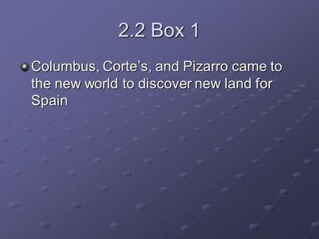 2.2 Box 1 Columbus, Corte's, and Pizarro came to the new world to discover new land for Spain.