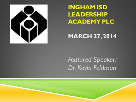 INGHAM ISD LEADERSHIP ACADEMY PLC MARCH 27, 2014 Featured Speaker: Dr. Kevin Feldman.