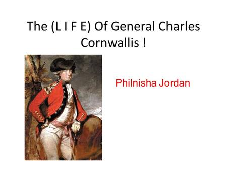 The (L I F E) Of General Charles Cornwallis ! Philnisha Jordan.