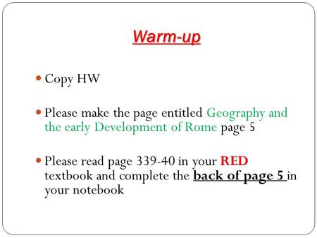 Warm-up Copy HW Please make the page entitled Geography and the early Development of Rome page 5 Please read page 339-40 in your RED textbook and complete.