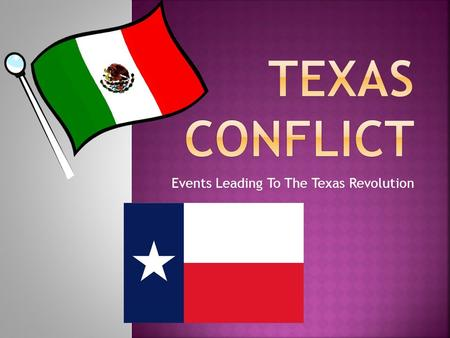 Events Leading To The Texas Revolution.  Opening Texas to settlement resulted in expanded trade, population growth, and conflict between Mexican officials.