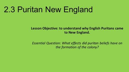 2.3 Puritan New England Lesson Objective: to understand why English Puritans came to New England. Essential Question: What effects did puritan beliefs.