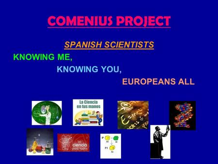 COMENIUS PROJECT SPANISH SCIENTISTS KNOWING ME, KNOWING YOU, EUROPEANS ALL.