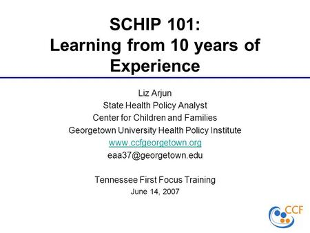 SCHIP 101: Learning from 10 years of Experience Liz Arjun State Health Policy Analyst Center for Children and Families Georgetown University Health Policy.