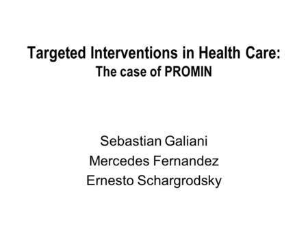 Targeted Interventions in Health Care: The case of PROMIN Sebastian Galiani Mercedes Fernandez Ernesto Schargrodsky.