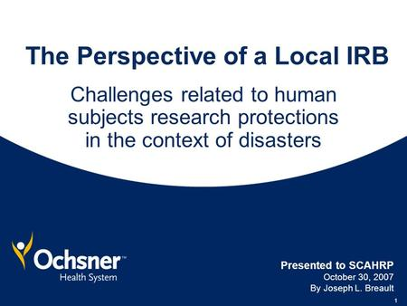 1 The Perspective of a Local IRB Challenges related to human subjects research protections in the context of disasters Presented to SCAHRP October 30,
