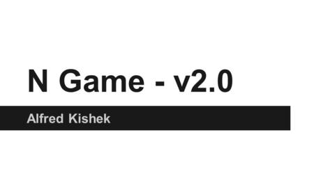 N Game - v2.0 Alfred Kishek. Overview ●A Ninja who navigates through different levels avoiding hazards, collecting tokens and eventually reaching the.