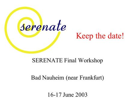 Keep the date! SERENATE Final Workshop Bad Nauheim (near Frankfurt) 16-17 June 2003.