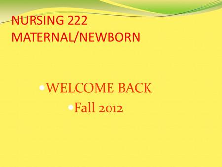 NURSING 222 MATERNAL/NEWBORN WELCOME BACK Fall 2012.