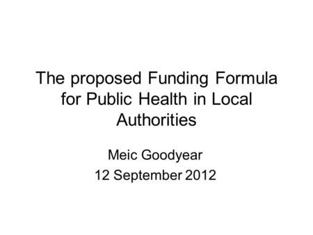 The proposed Funding Formula for Public Health in Local Authorities Meic Goodyear 12 September 2012.