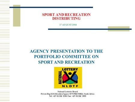SPORT AND RECREATION DISTRIBUTING AGENCY PRESENTATION TO THE PORTFOLIO COMMITTEE ON SPORT AND RECREATION 17 AUGUST 2004 National Lotteries Board Private.