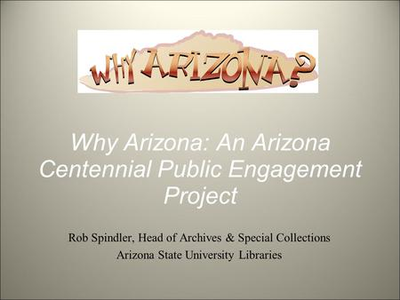 Why Arizona: An Arizona Centennial Public Engagement Project Rob Spindler, Head of Archives & Special Collections Arizona State University Libraries.