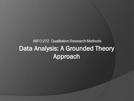 INFO 272. Qualitative Research Methods. The Iterative Model 1) research topic/questions 2) 'corpus construction' 3) data gathering 4) analysis 5) write-up.