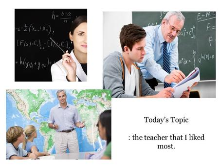 Today's Topic : the teacher that I liked most.. Today, you can - write an essay about the teacher that you liked most. - use the expressions about the.
