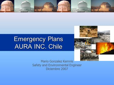 Emergency Plans AURA INC. Chile Mario Gonzalez Kemnis Safety and Environmental Engineer Diciembre 2007.