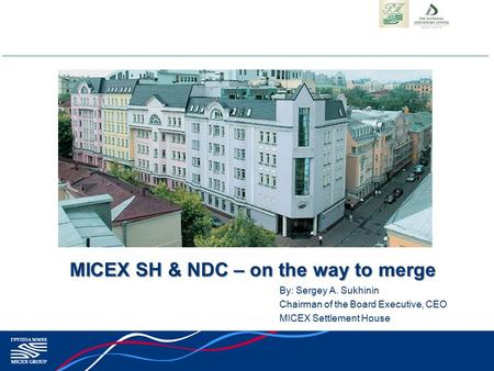 MICEX SH & NDC – on the way to merge By: Sergey A. Sukhinin Chairman of the Board Executive, CEO MICEX Settlement House.