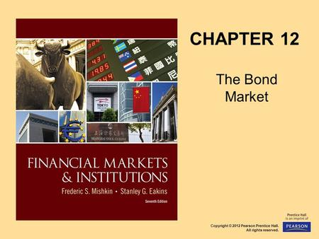 Copyright © 2012 Pearson Prentice Hall. All rights reserved. CHAPTER 12 The Bond Market.