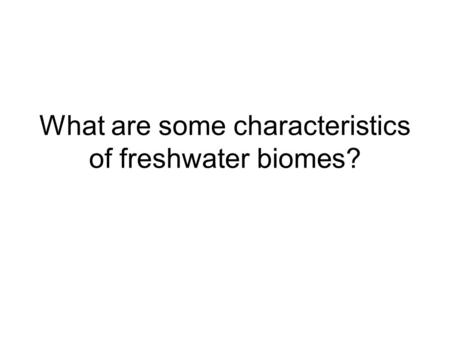 What are some characteristics of freshwater biomes?