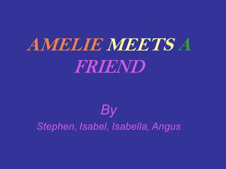 AMELIE MEETS A FRIEND By Stephen, Isabel, Isabella, Angus.