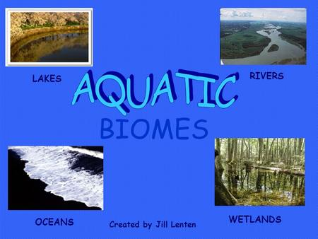 BIOMES LAKES RIVERS OCEANS WETLANDS Created by Jill Lenten.