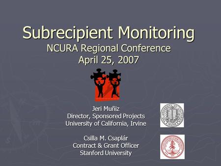 Subrecipient Monitoring NCURA Regional Conference April 25, 2007 Jeri Muñiz Director, Sponsored Projects University of California, Irvine Csilla M. Csaplár.