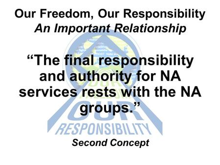 "Our Freedom, Our Responsibility An Important Relationship ""The final responsibility and authority for NA services rests with the NA groups."" Second Concept."