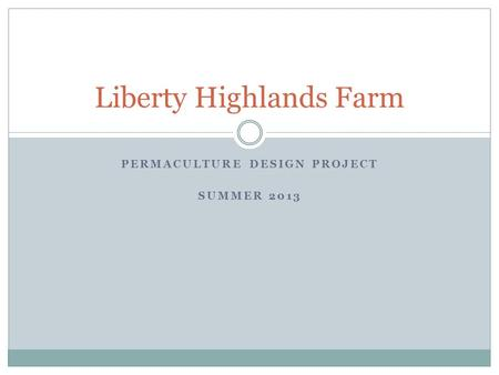 PERMACULTURE DESIGN PROJECT SUMMER 2013 Liberty Highlands Farm.