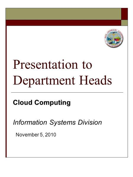 Presentation to Department Heads Cloud Computing Information Systems Division November 5, 2010.