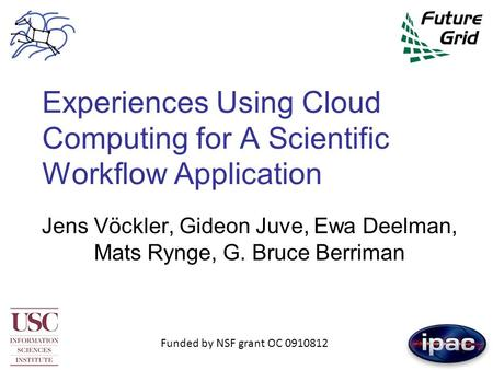 Experiences Using Cloud Computing for A Scientific Workflow Application Jens Vöckler, Gideon Juve, Ewa Deelman, Mats Rynge, G. Bruce Berriman Funded by.