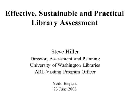 Effective, Sustainable and Practical Library Assessment Steve Hiller Director, Assessment and Planning University of Washington Libraries ARL Visiting.