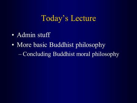 Today's Lecture Admin stuff More basic Buddhist philosophy –Concluding Buddhist moral philosophy.