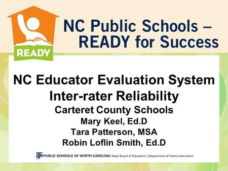 NC Educator Evaluation System Inter-rater Reliability Carteret County Schools Mary Keel, Ed.D Tara Patterson, MSA Robin Loflin Smith, Ed.D.