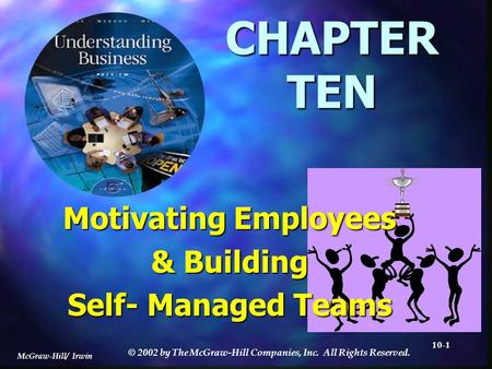 McGraw-Hill/ Irwin © 2002 by The McGraw-Hill Companies, Inc. All Rights Reserved. 10-1 CHAPTER TEN Motivating Employees & Building Self- Managed Teams.