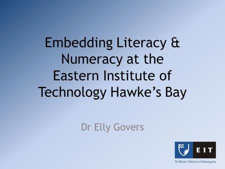Embedding Literacy & Numeracy at the Eastern Institute of Technology Hawke's Bay Dr Elly Govers.
