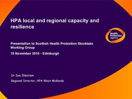 HPA local and regional capacity and resilience Presentation to Scottish Health Protection Stocktake Working Group 15 November 2010 - Edinburgh Dr Sue Ibbotson.