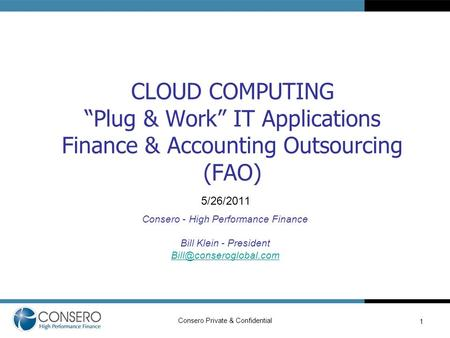 "Consero Private & Confidential CLOUD COMPUTING ""Plug & Work"" IT Applications Finance & Accounting Outsourcing (FAO) 5/26/2011 Consero - High Performance."